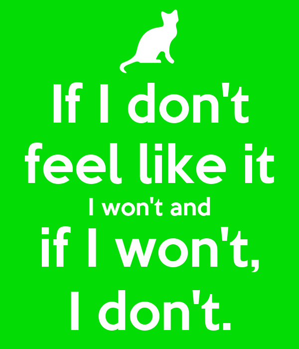 If I don't feel like it I won't and if I won't, I don't.