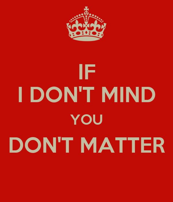 IF I DON'T MIND YOU DON'T MATTER