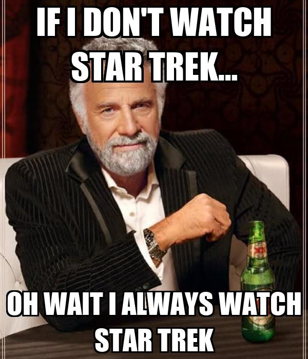 IF I DON'T WATCH STAR TREK… OH WAIT I ALWAYS WATCH STAR TREK