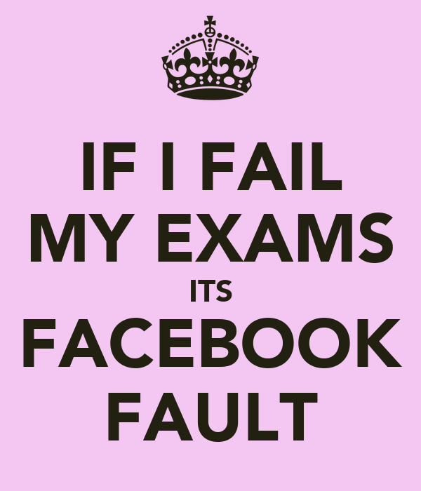IF I FAIL MY EXAMS ITS FACEBOOK FAULT