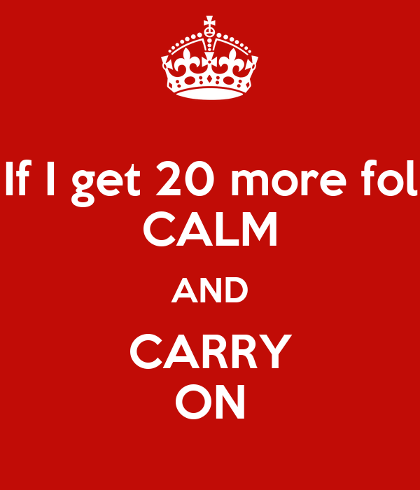 If I get 20 more fol CALM AND CARRY ON