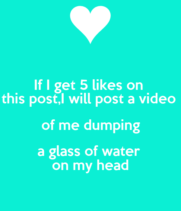 If I get 5 likes on  this post,I will post a video  of me dumping a glass of water  on my head