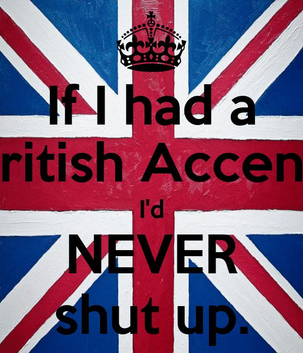 If I had a British Accent, I'd NEVER shut up.