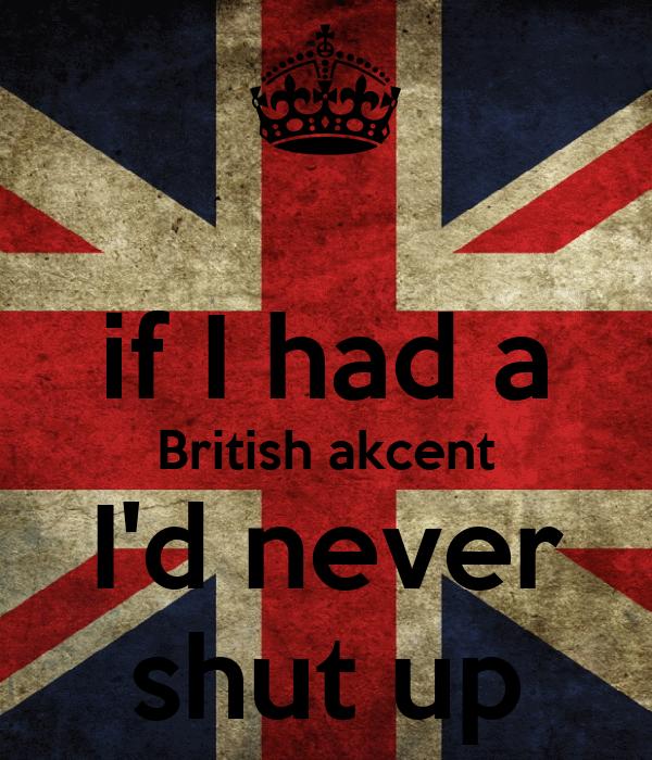 if I had a British akcent I'd never shut up