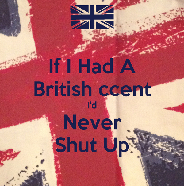 If I Had A British ccent I'd Never Shut Up