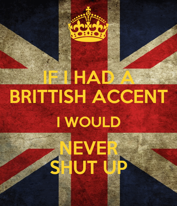 IF I HAD A BRITTISH ACCENT I WOULD NEVER SHUT UP