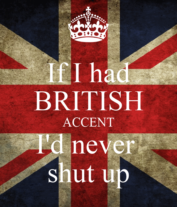 If I had BRITISH ACCENT I'd never  shut up