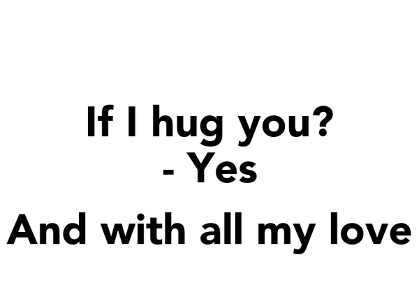If I hug you? - Yes  And with all my love