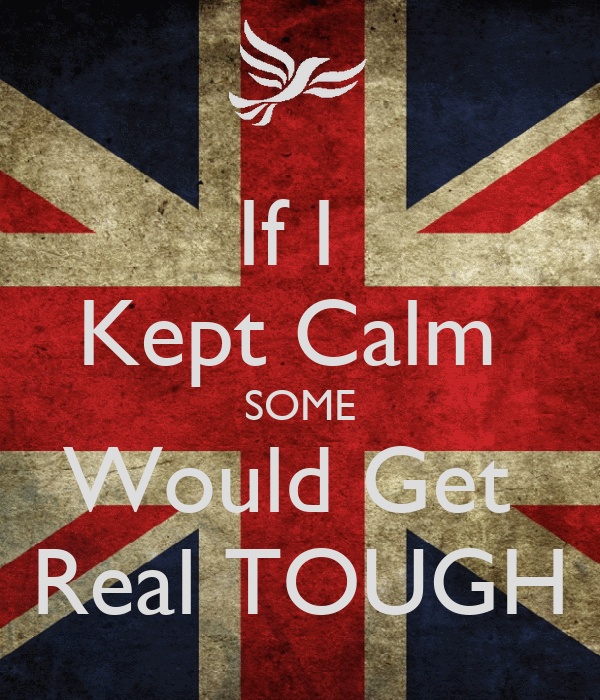 If I  Kept Calm  SOME Would Get  Real TOUGH