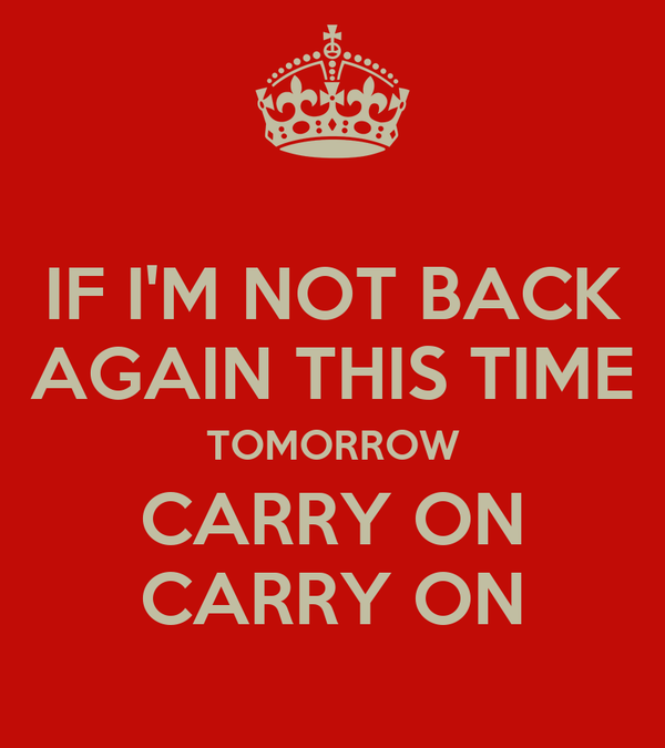 IF I'M NOT BACK AGAIN THIS TIME TOMORROW CARRY ON CARRY ON