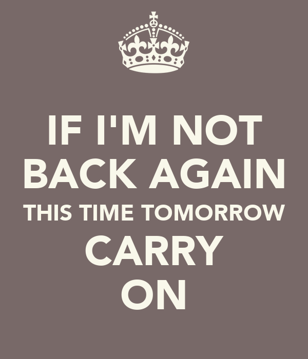 IF I'M NOT BACK AGAIN THIS TIME TOMORROW CARRY ON