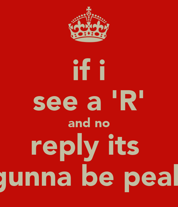 if i see a 'R' and no reply its  gunna be peak