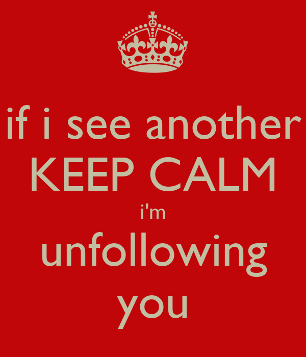 if i see another KEEP CALM i'm unfollowing you