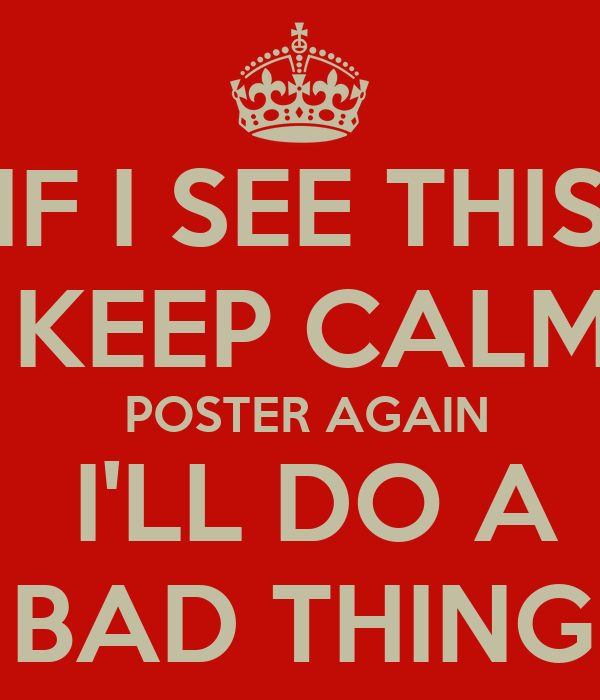 IF I SEE THIS  KEEP CALM   POSTER AGAIN    I'LL DO A    BAD THING !