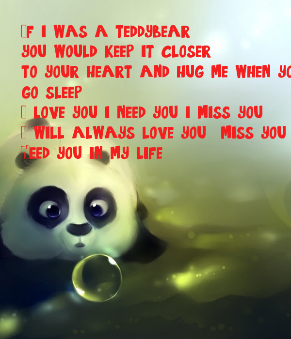 If i was a teddybear , you would keep it closer , to your heart and hug me when you go sleep. I love you .i need you i miss you . I will always