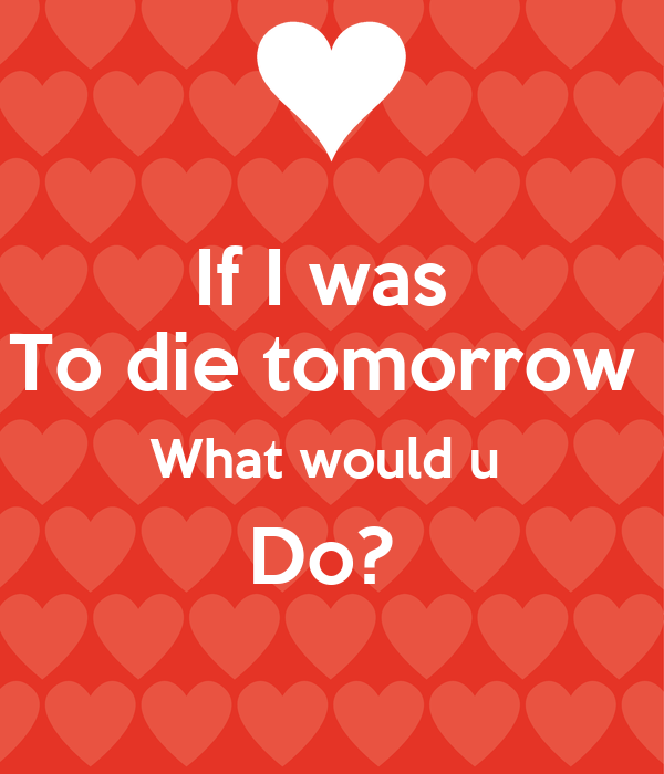 If I was  To die tomorrow  What would u  Do?