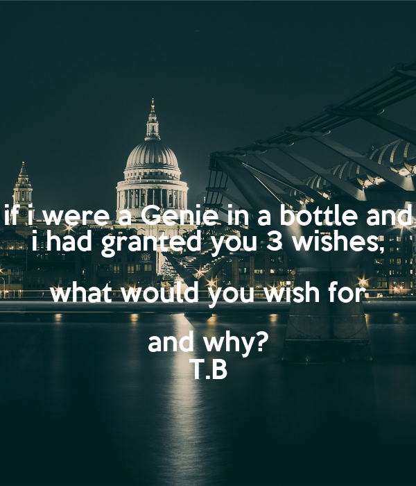if you were granted three wishes If you had three wishes from a genie, what would you wish for (think, don't wish for more wishes or more genies xd) - question and answer in the random club.