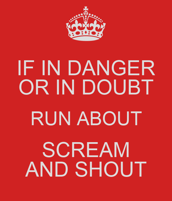IF IN DANGER OR IN DOUBT RUN ABOUT SCREAM AND SHOUT