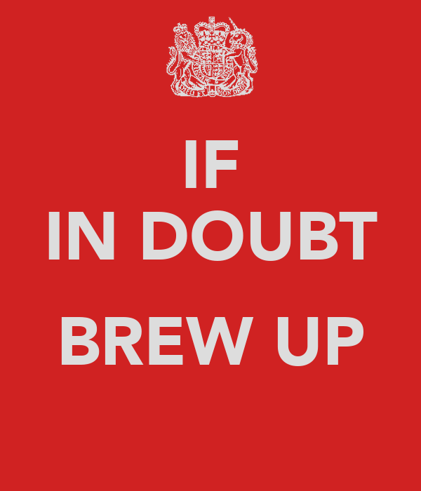 IF IN DOUBT  BREW UP
