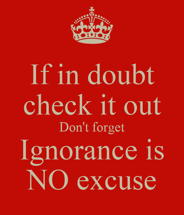 If in doubt check it out Don't forget Ignorance is NO excuse