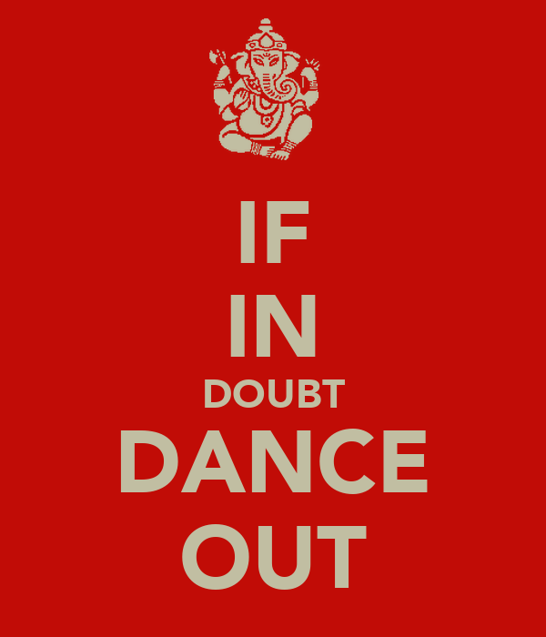 IF IN DOUBT DANCE OUT