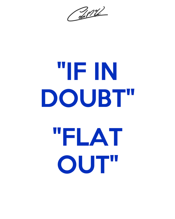"""IF IN DOUBT""  ""FLAT OUT"""