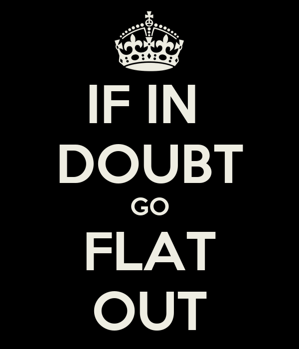 IF IN  DOUBT GO FLAT OUT