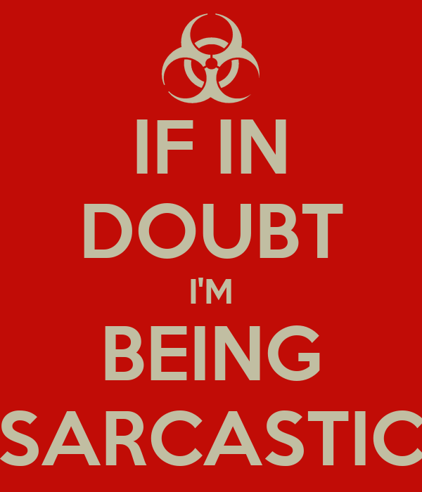 IF IN DOUBT I'M BEING SARCASTIC
