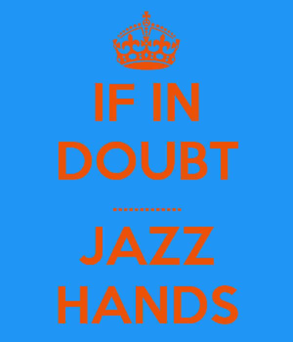 IF IN DOUBT ............. JAZZ HANDS