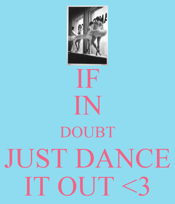 IF IN DOUBT JUST DANCE IT OUT <3