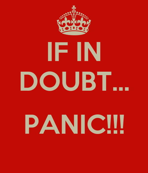 IF IN DOUBT...  PANIC!!!