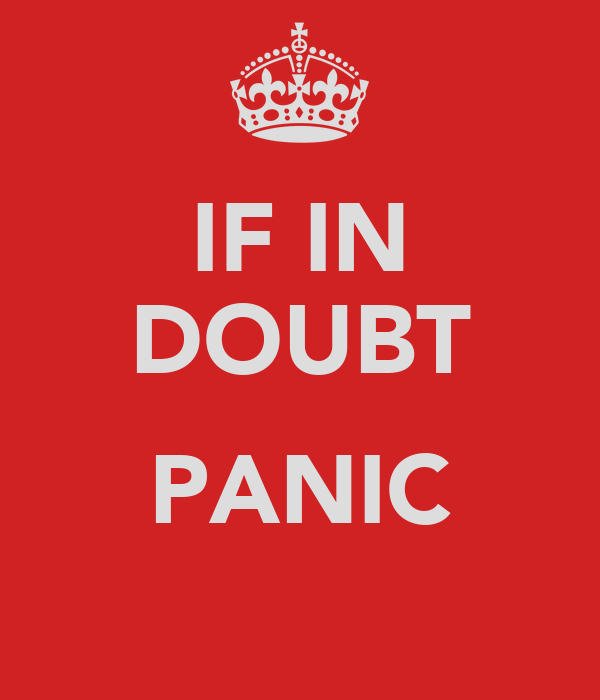 IF IN DOUBT  PANIC