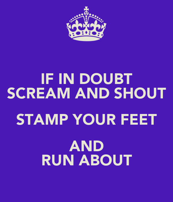 IF IN DOUBT SCREAM AND SHOUT STAMP YOUR FEET AND RUN ABOUT