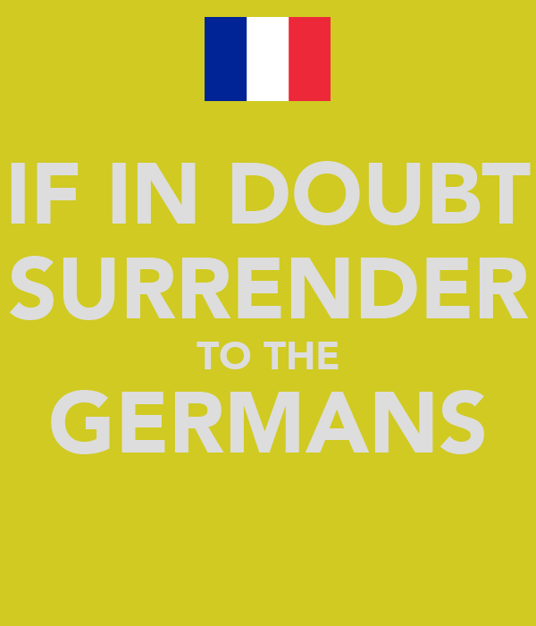 IF IN DOUBT SURRENDER TO THE GERMANS