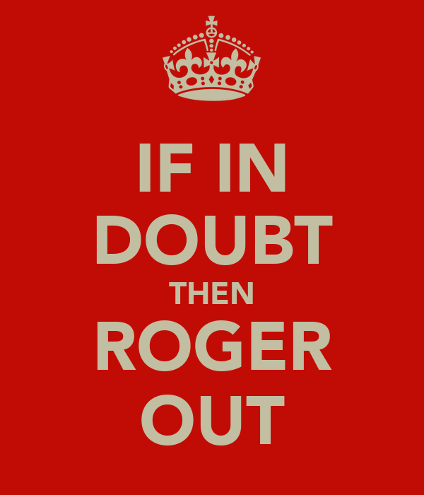 IF IN DOUBT THEN ROGER OUT