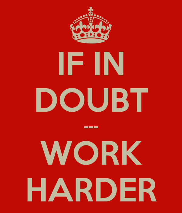 IF IN DOUBT --- WORK HARDER