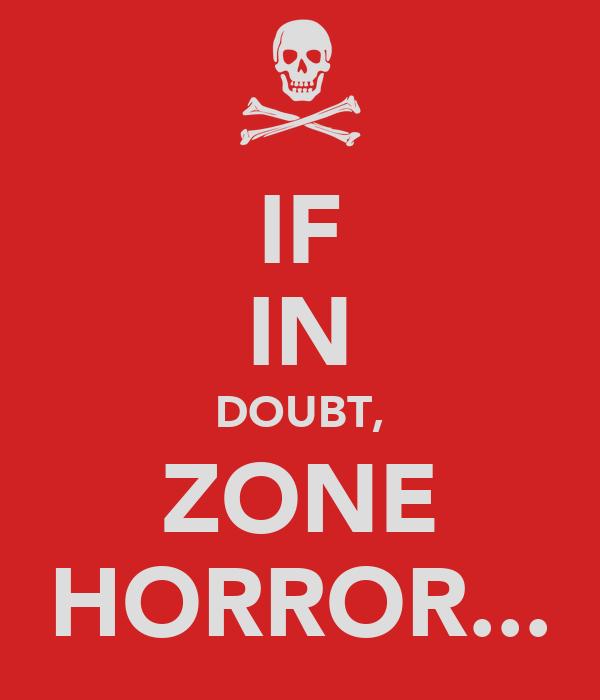 IF IN DOUBT, ZONE HORROR...