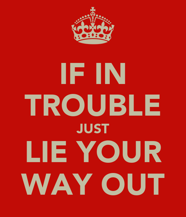 IF IN TROUBLE JUST LIE YOUR WAY OUT