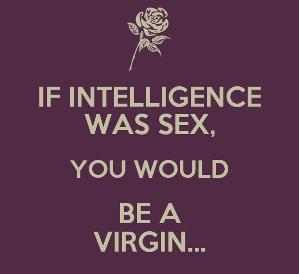 IF INTELLIGENCE WAS SEX, YOU WOULD BE A VIRGIN...