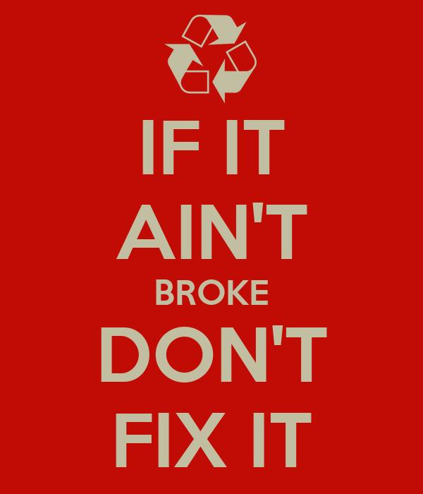 IF IT AIN'T BROKE DON'T FIXIT