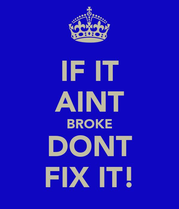 IF IT AINT BROKE DONT FIX IT!