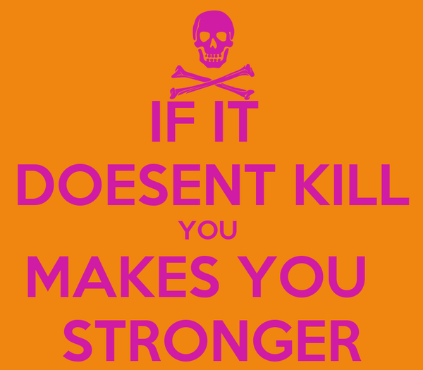 IF IT  DOESENT KILL YOU  MAKES YOU   STRONGER