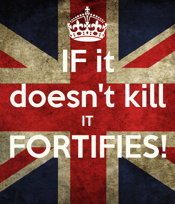 IF it doesn't kill IT FORTIFIES!