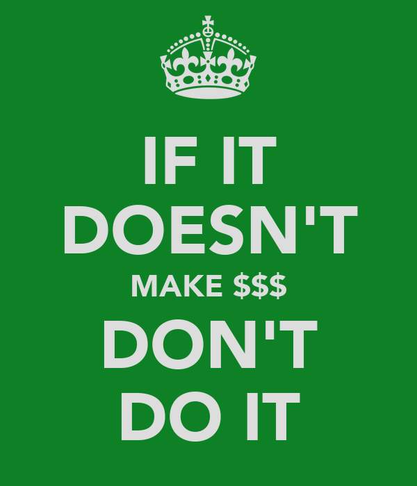 IF IT DOESN'T MAKE $$$ DON'T DO IT