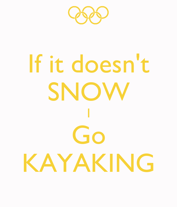 If it doesn't SNOW I Go KAYAKING