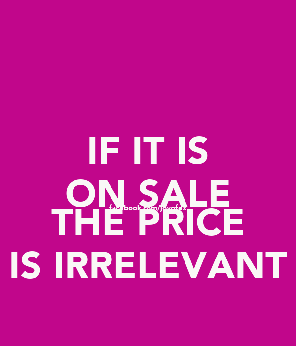 IF IT IS ON SALE facebook.com/joyofex THE PRICE IS IRRELEVANT