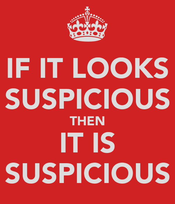 IF IT LOOKS SUSPICIOUS THEN IT IS SUSPICIOUS