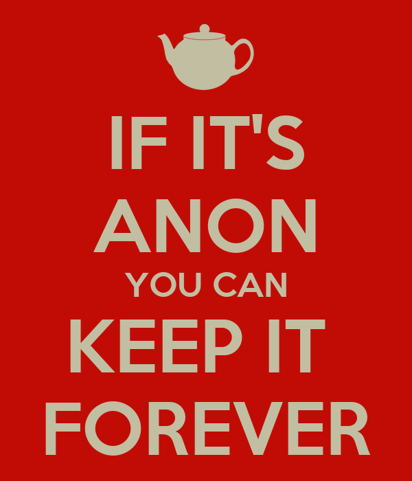 IF IT'S ANON YOU CAN KEEP IT  FOREVER