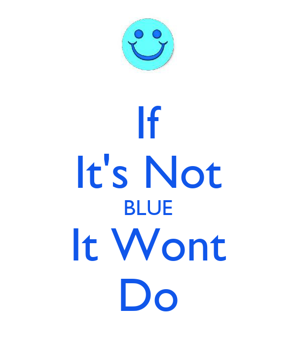If It's Not BLUE It Wont Do