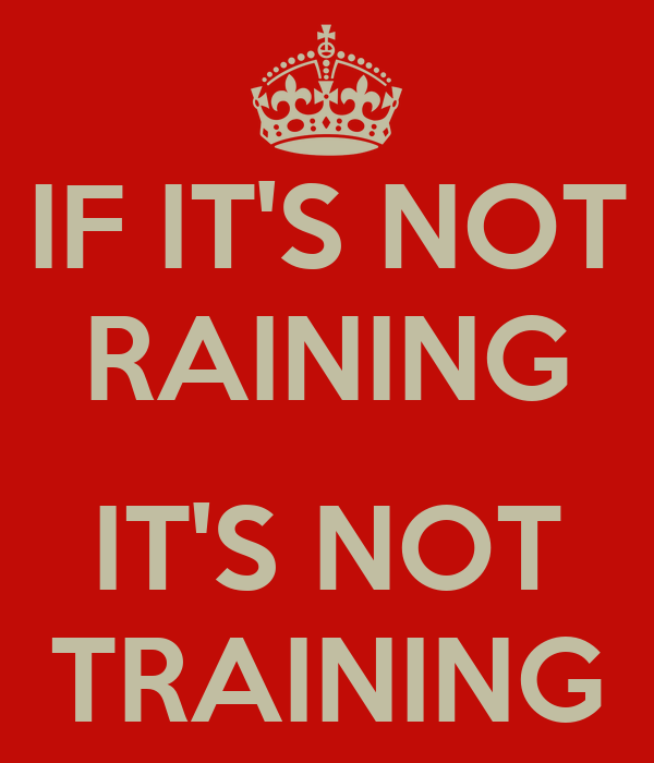 IF IT'S NOT RAINING  IT'S NOT TRAINING